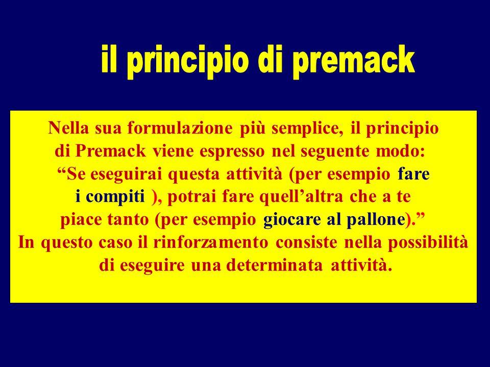 Nella sua formulazione più semplice, il principio di Premack viene espresso nel seguente modo: Se eseguirai questa attività (per esempio fare i compiti ), potrai fare quell'altra che a te piace tanto (per esempio giocare al pallone). In questo caso il rinforzamento consiste nella possibilità di eseguire una determinata attività.