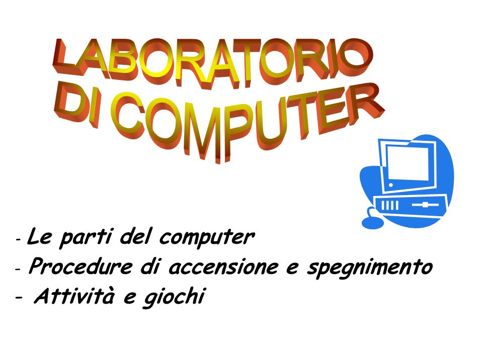 - Le parti del computer - Procedure di accensione e spegnimento - Attività e giochi