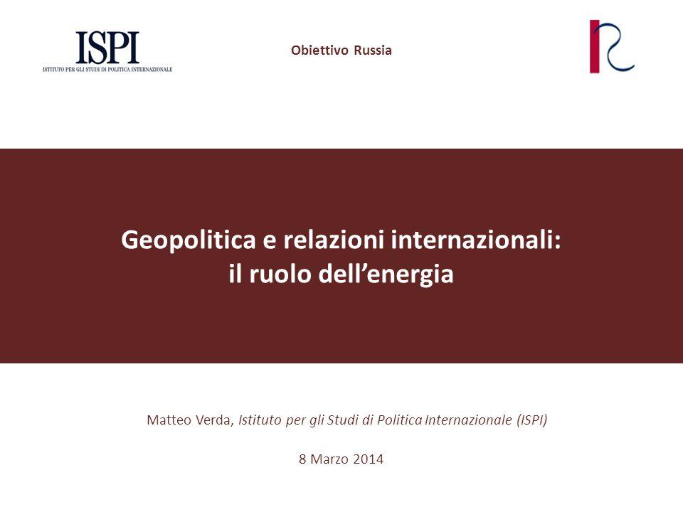 Geopolitica e relazioni internazionali: il ruolo dell'energia Matteo Verda, Istituto per gli Studi di Politica Internazionale (ISPI) Obiettivo Russia 8 Marzo 2014