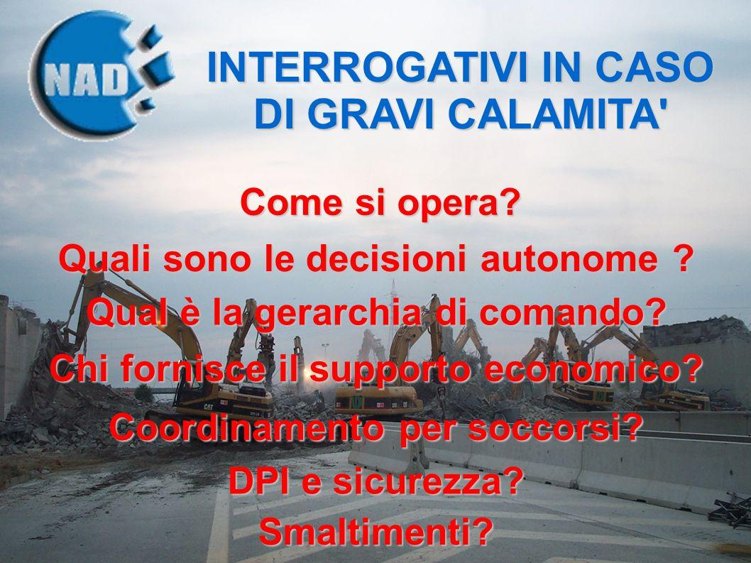 INTERROGATIVI IN CASO DI GRAVI CALAMITA' Come si opera? Quali sono le decisioni autonome ? Qual è la gerarchia di comando? Chi fornisce il supporto ec