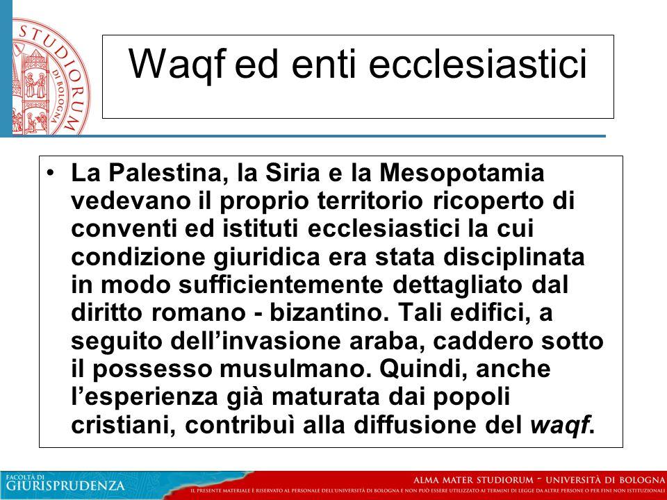 Waqf ed enti ecclesiastici La Palestina, la Siria e la Mesopotamia vedevano il proprio territorio ricoperto di conventi ed istituti ecclesiastici la cui condizione giuridica era stata disciplinata in modo sufficientemente dettagliato dal diritto romano - bizantino.