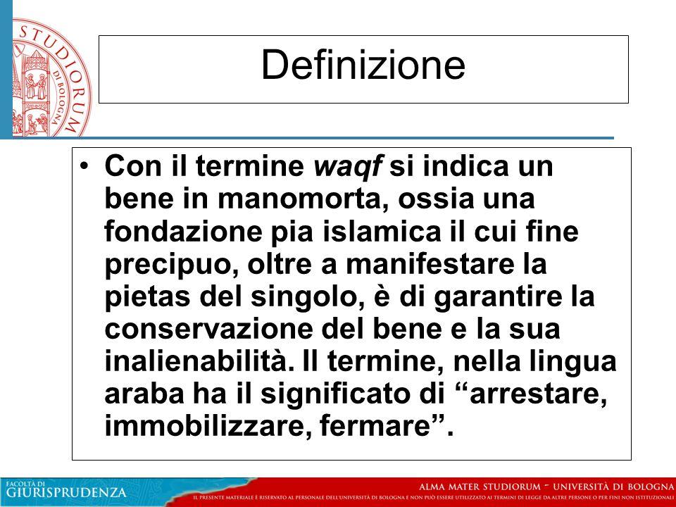 Definizione Con il termine waqf si indica un bene in manomorta, ossia una fondazione pia islamica il cui fine precipuo, oltre a manifestare la pietas del singolo, è di garantire la conservazione del bene e la sua inalienabilità.