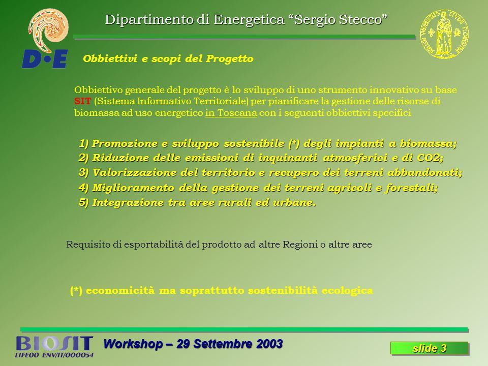 Dipartimento di Energetica Sergio Stecco Workshop – 29 Settembre 2003 slide 3 Obbiettivo generale del progetto è lo sviluppo di uno strumento innovativo su base SIT (Sistema Informativo Territoriale) per pianificare la gestione delle risorse di biomassa ad uso energetico in Toscana con i seguenti obbiettivi specifici Obbiettivi e scopi del Progetto 1) Promozione e sviluppo sostenibile (*) degli impianti a biomassa; 2) Riduzione delle emissioni di inquinanti atmosferici e di CO2; 2) Riduzione delle emissioni di inquinanti atmosferici e di CO2; 3) Valorizzazione del territorio e recupero dei terreni abbandonati; 3) Valorizzazione del territorio e recupero dei terreni abbandonati; 4) Miglioramento della gestione dei terreni agricoli e forestali; 4) Miglioramento della gestione dei terreni agricoli e forestali; 5) Integrazione tra aree rurali ed urbane.