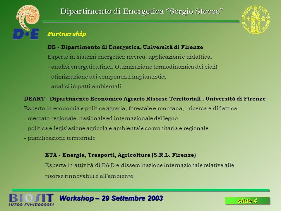 Dipartimento di Energetica Sergio Stecco Workshop – 29 Settembre 2003 slide 15 Azione 8: Disseminazione risultati e utenti finali 4 Sito WEB 4 Manuale 4 Brochure 4 Pubblicazioni 4 Presentazione a Congressi 4 Regione Toscana (o altre Regioni; PER) 4 Comunità Montane 4 Aziende produttrici di energia da biomassa (localizzazione e gestione delle risorse)