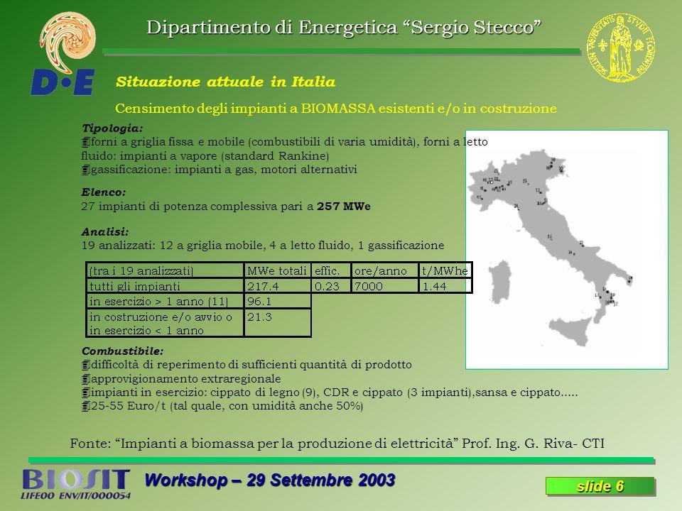 Dipartimento di Energetica Sergio Stecco Workshop – 29 Settembre 2003 slide 6 Situazione attuale in Italia Censimento degli impianti a BIOMASSA esistenti e/o in costruzione Tipologia: 4forni a griglia fissa e mobile (combustibili di varia umidità), forni a letto fluido: impianti a vapore (standard Rankine) 4gassificazione: impianti a gas, motori alternativi Elenco: 27 impianti di potenza complessiva pari a 257 MWe Analisi: 19 analizzati: 12 a griglia mobile, 4 a letto fluido, 1 gassificazione Combustibile: 4difficoltà di reperimento di sufficienti quantità di prodotto 4approvigionamento extraregionale 4impianti in esercizio: cippato di legno (9), CDR e cippato (3 impianti),sansa e cippato.....