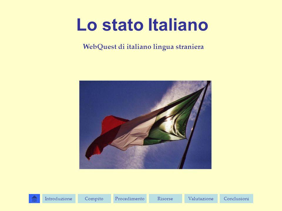 Lo stato Italiano WebQuest di italiano lingua straniera IntroduzioneCompitoProcedimentoValutazioneRisorseConclusioni