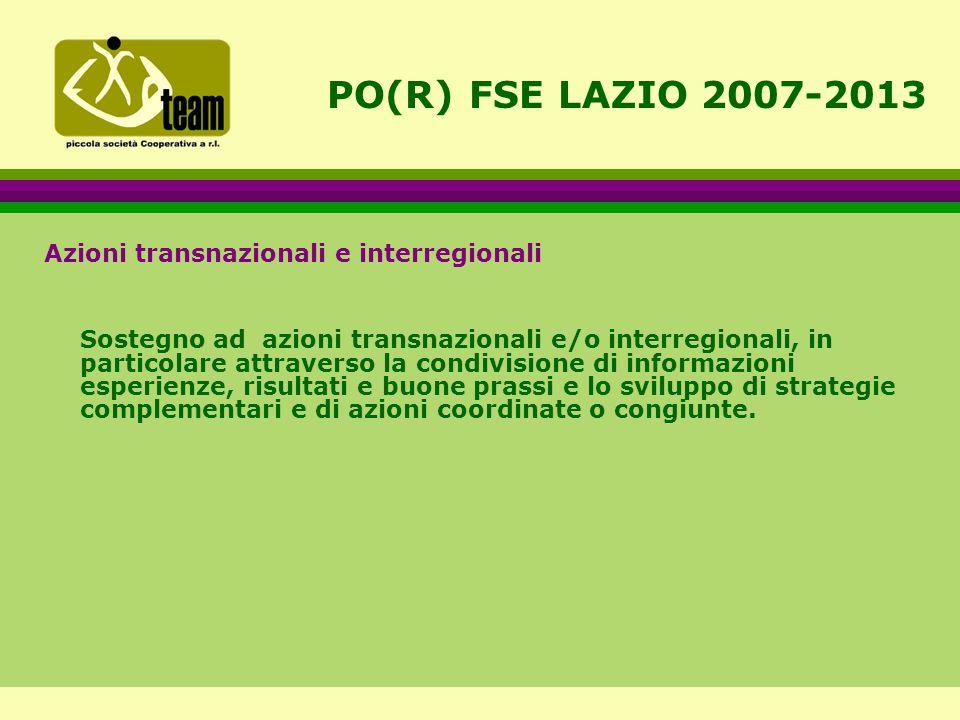 PO(R) FSE LAZIO 2007-2013 Azioni transnazionali e interregionali Sostegno ad azioni transnazionali e/o interregionali, in particolare attraverso la condivisione di informazioni esperienze, risultati e buone prassi e lo sviluppo di strategie complementari e di azioni coordinate o congiunte.