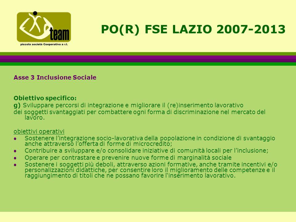 PO(R) FSE LAZIO 2007-2013 Asse 3 Inclusione Sociale Obiettivo specifico: g) Sviluppare percorsi di integrazione e migliorare il (re)inserimento lavorativo dei soggetti svantaggiati per combattere ogni forma di discriminazione nel mercato del lavoro.