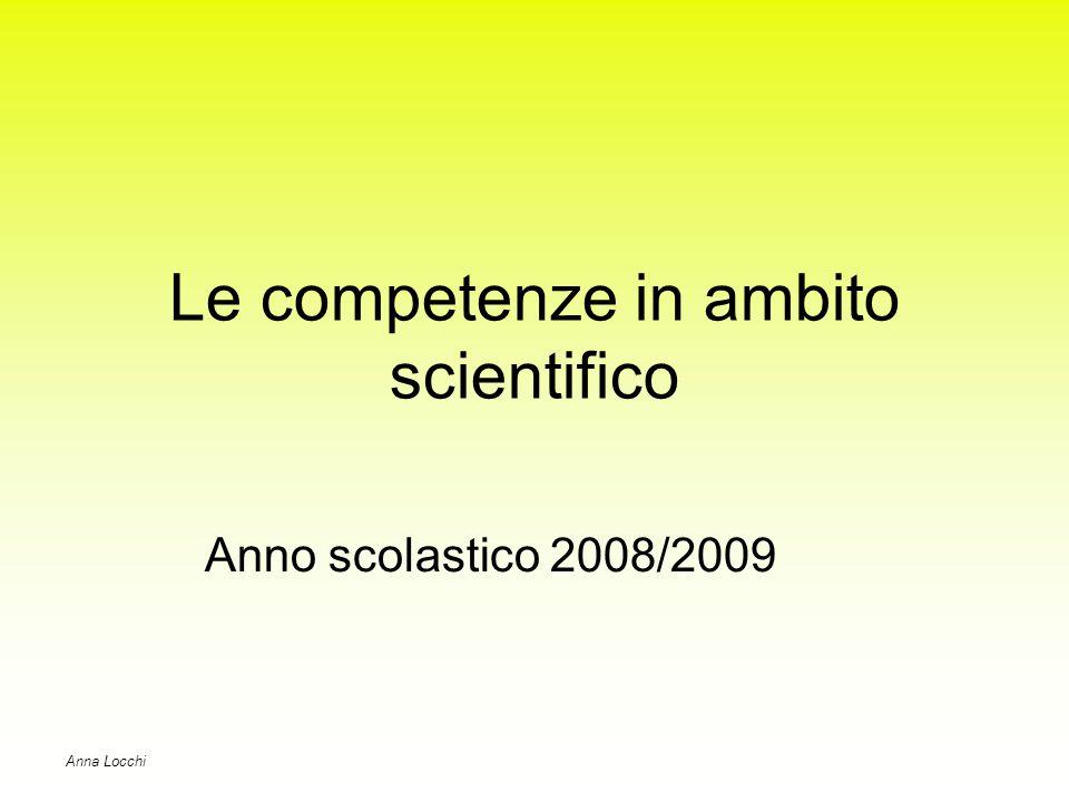 Le competenze in ambito scientifico Anno scolastico 2008/2009 Anna Locchi