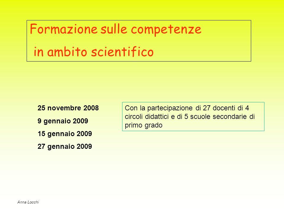 Formazione sulle competenze in ambito scientifico 25 novembre 2008 9 gennaio 2009 15 gennaio 2009 27 gennaio 2009 Anna Locchi Con la partecipazione di 27 docenti di 4 circoli didattici e di 5 scuole secondarie di primo grado