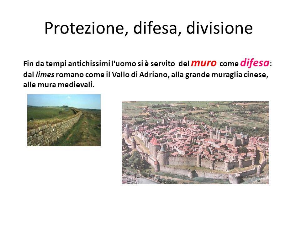 Protezione, difesa, divisione Fin da tempi antichissimi l uomo si è servito del muro come difesa : dal limes romano come il Vallo di Adriano, alla grande muraglia cinese, alle mura medievali.
