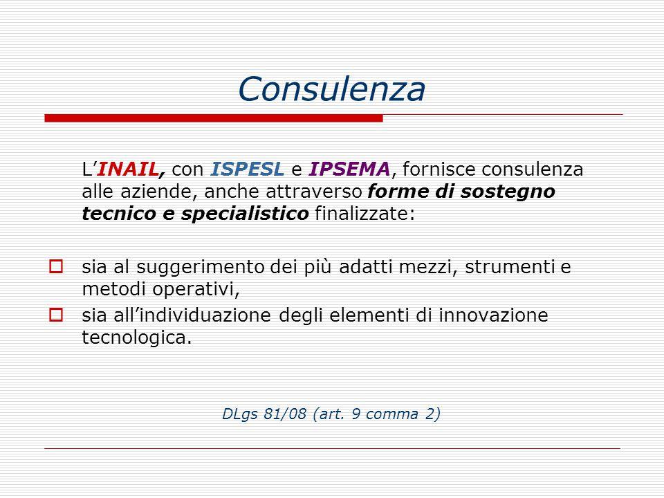 Consulenza L'INAIL, con ISPESL e IPSEMA, fornisce consulenza alle aziende, anche attraverso forme di sostegno tecnico e specialistico finalizzate:  sia al suggerimento dei più adatti mezzi, strumenti e metodi operativi,  sia all'individuazione degli elementi di innovazione tecnologica.