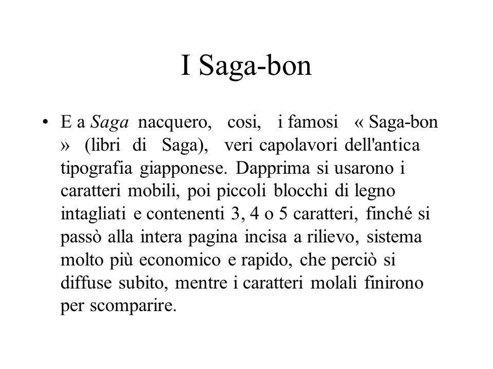 I Saga-bon E a Saga nacquero, cosi, i famosi « Saga-bon » (libri di Saga), veri capolavori dell'antica tipografia giapponese. Dapprima si usarono i ca
