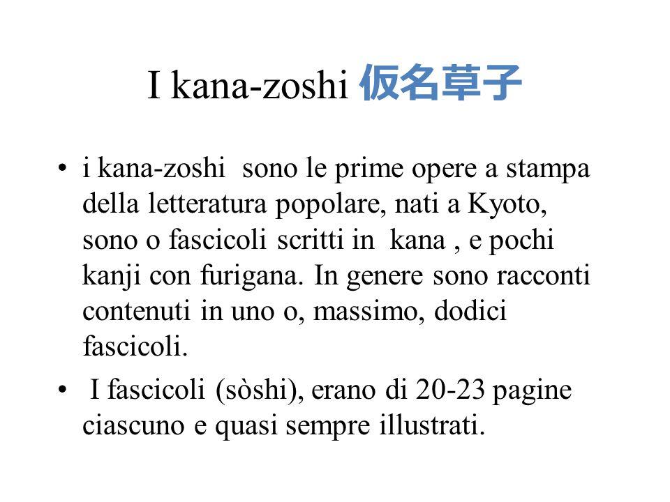 I kana-zoshi 仮名草子 i kana-zoshi sono le prime opere a stampa della letteratura popolare, nati a Kyoto, sono o fascicoli scritti in kana, e pochi kanji