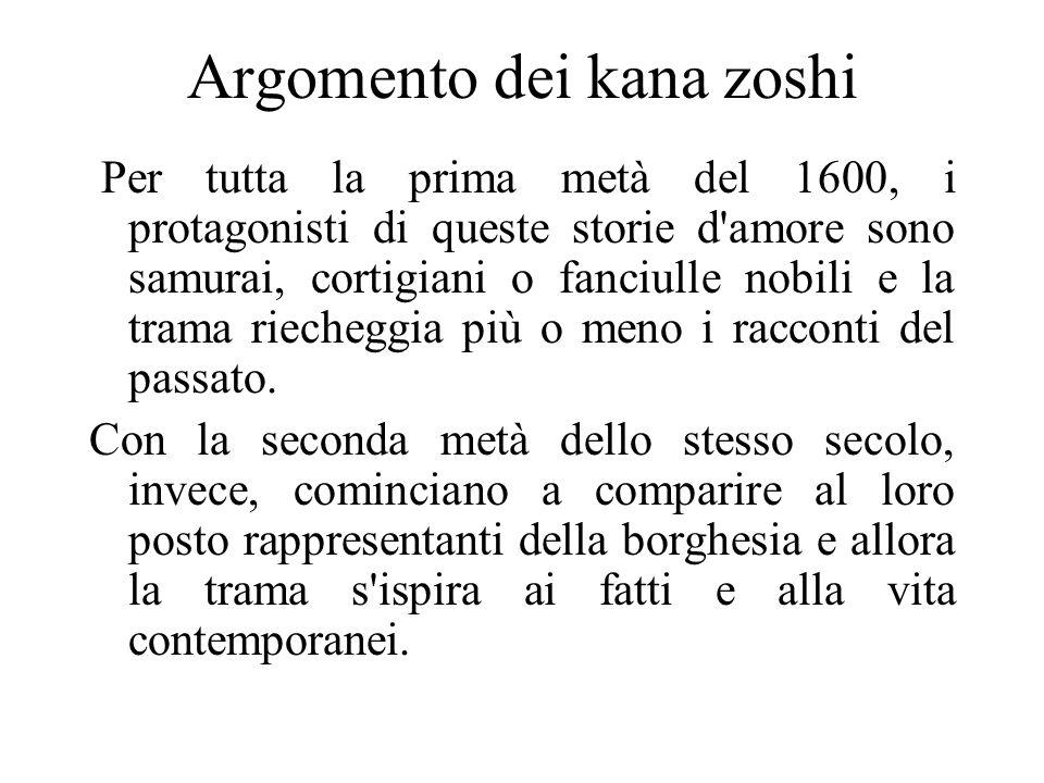 Argomento dei kana zoshi Per tutta la prima metà del 1600, i protagonisti di queste storie d'amore sono samurai, cortigiani o fanciulle nobili e la tr