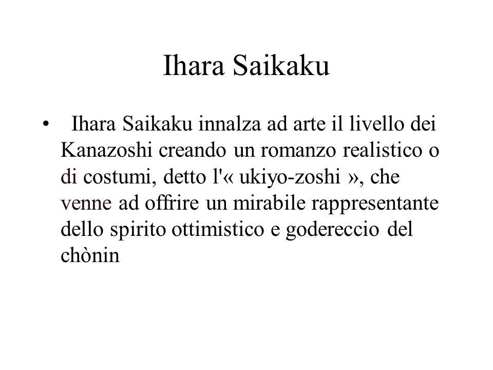 Ihara Saikaku Ihara Saikaku innalza ad arte il livello dei Kanazoshi creando un romanzo realistico o di costumi, detto l'« ukiyo-zoshi », che venne ad