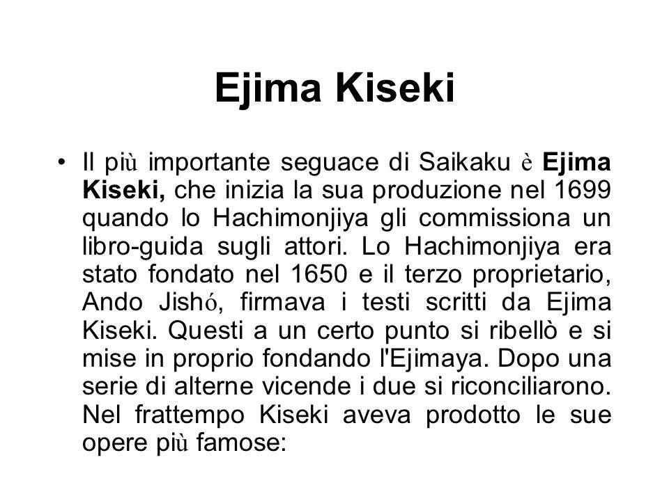 Ejima Kiseki Il pi ù importante seguace di Saikaku è Ejima Kiseki, che inizia la sua produzione nel 1699 quando lo Hachimonjiya gli commissiona un lib