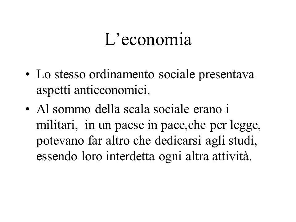 L'economia Lo stesso ordinamento sociale presentava aspetti antieconomici. Al sommo della scala sociale erano i militari, in un paese in pace,che per