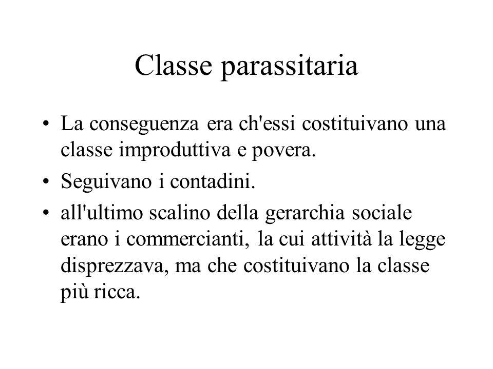 Classe parassitaria La conseguenza era ch'essi costituivano una classe improduttiva e povera. Seguivano i contadini. all'ultimo scalino della gerarchi