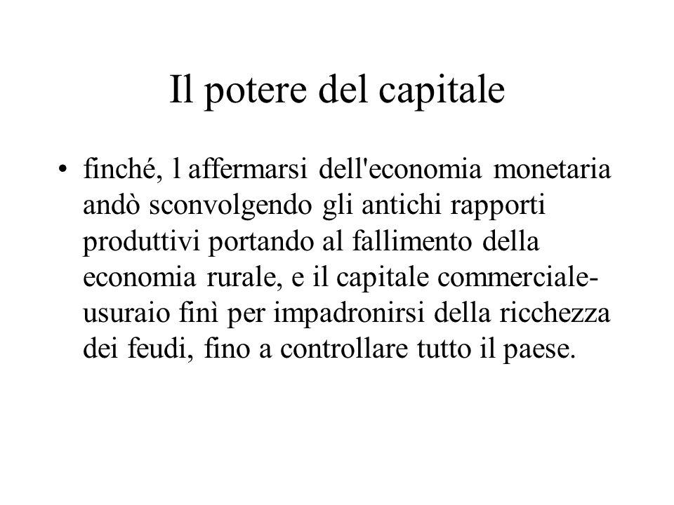 Il potere del capitale finché, l affermarsi dell'economia monetaria andò sconvolgendo gli antichi rapporti produttivi portando al fallimento della eco