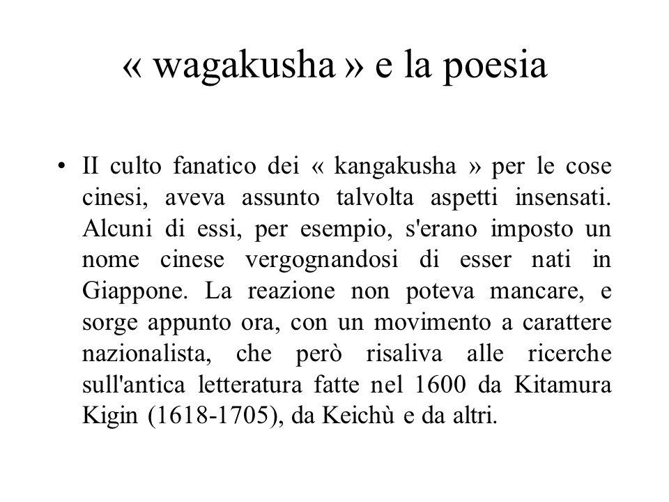« wagakusha » e la poesia II culto fanatico dei « kangakusha » per le cose cinesi, aveva assunto talvolta aspetti insensati. Alcuni di essi, per esemp