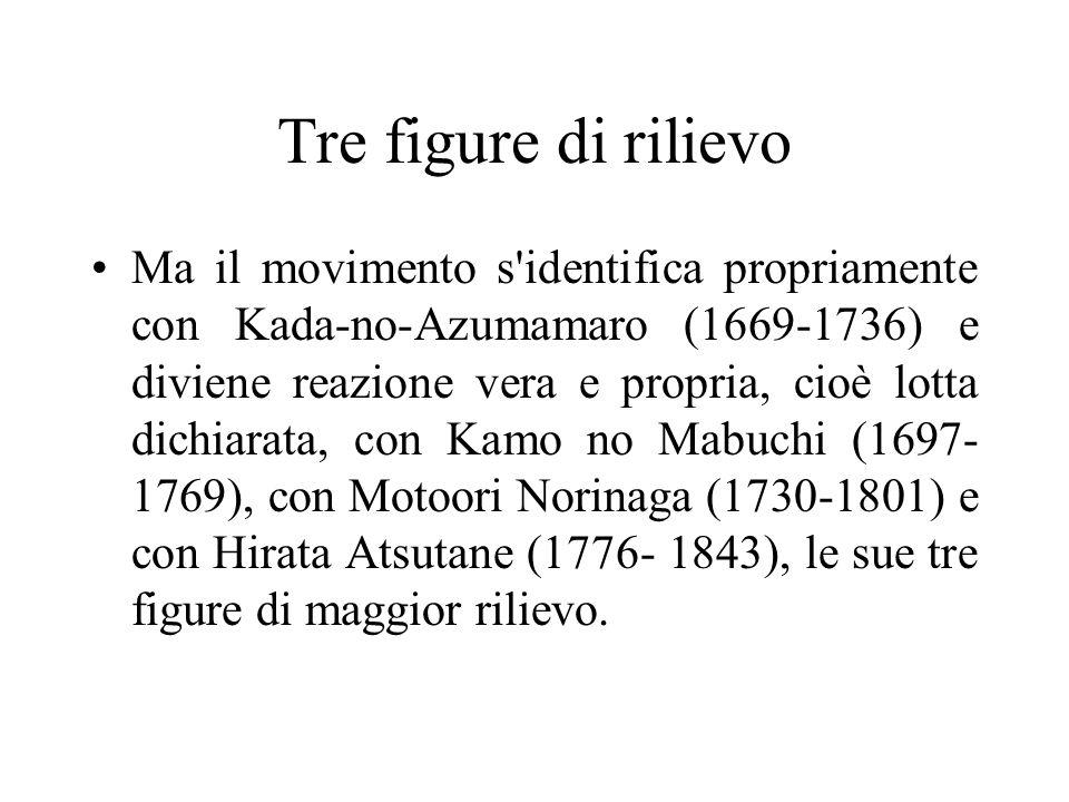 Tre figure di rilievo Ma il movimento s'identifica propriamente con Kada-no-Azumamaro (1669-1736) e diviene reazione vera e propria, cioè lotta dichia