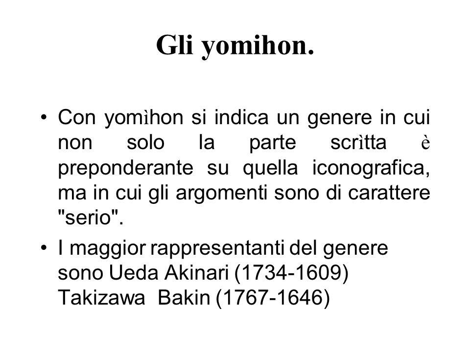 Gli yomihon. Con yom ì hon si indica un genere in cui non solo la parte scr ì tta è preponderante su quella iconografica, ma in cui gli argomenti sono