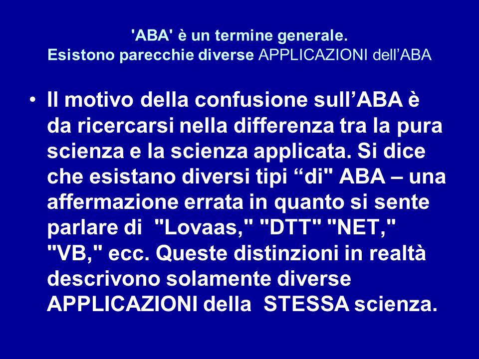 'ABA' è un termine generale. Esistono parecchie diverse APPLICAZIONI dell'ABA Il motivo della confusione sull'ABA è da ricercarsi nella differenza tra