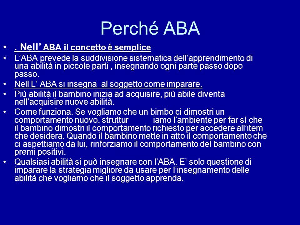 Perché ABA. Nell' ABA il concetto è semplice L'ABA prevede la suddivisione sistematica dell'apprendimento di una abilità in piccole parti, insegnando