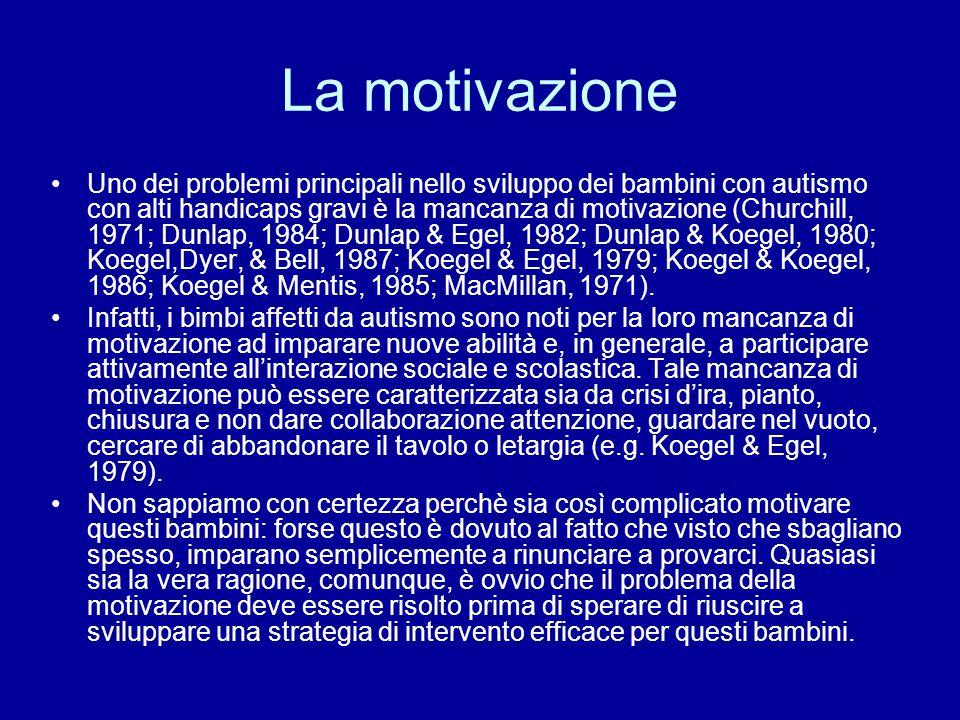La motivazione Uno dei problemi principali nello sviluppo dei bambini con autismo con alti handicaps gravi è la mancanza di motivazione (Churchill, 19