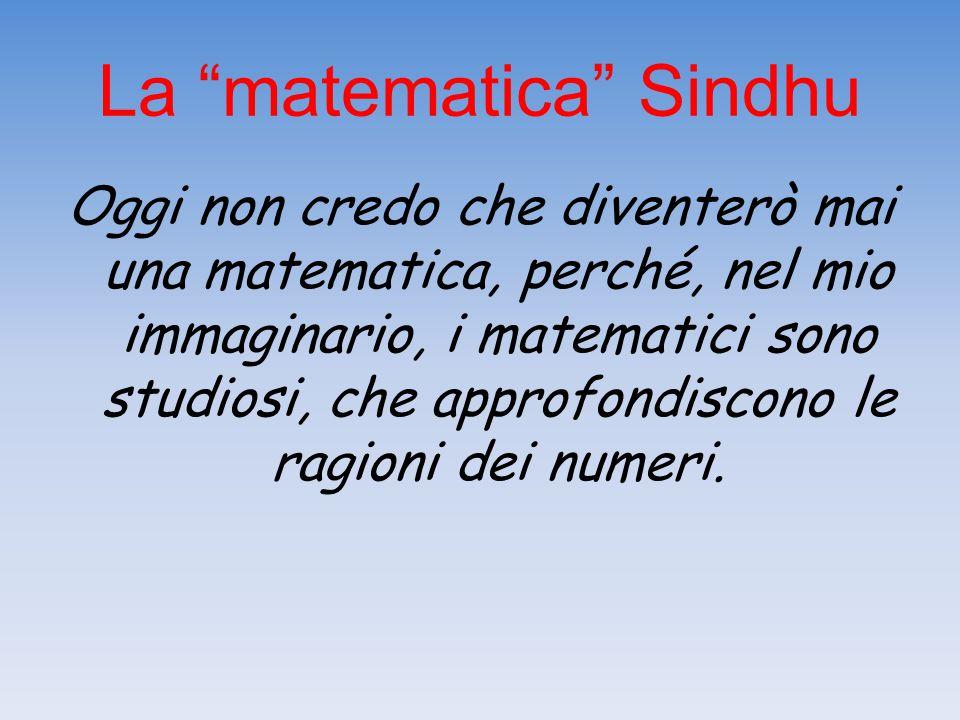 """La """"matematica"""" Sindhu Oggi non credo che diventerò mai una matematica, perché, nel mio immaginario, i matematici sono studiosi, che approfondiscono l"""