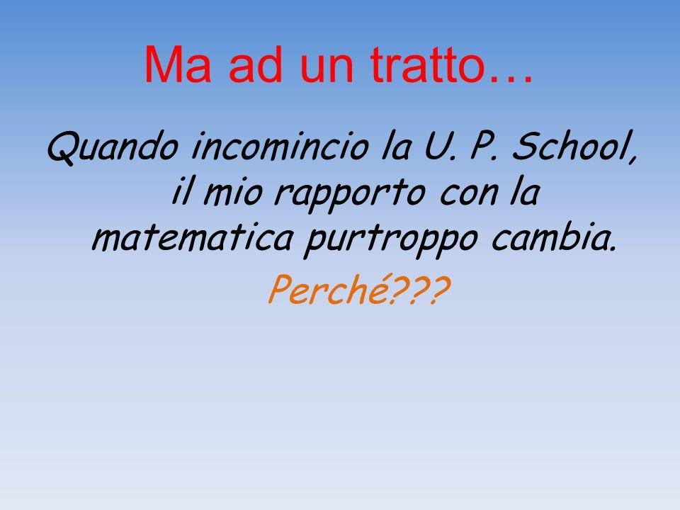 Ma ad un tratto… Quando incomincio la U. P. School, il mio rapporto con la matematica purtroppo cambia. Perché???
