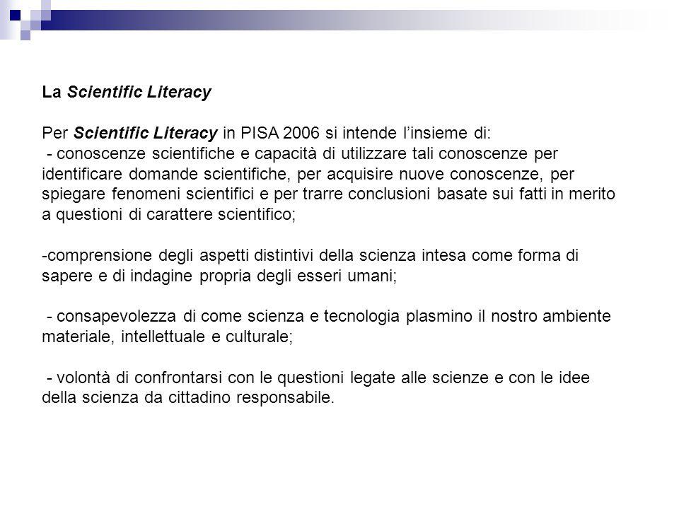 La Scientific Literacy Per Scientific Literacy in PISA 2006 si intende l'insieme di: - conoscenze scientifiche e capacità di utilizzare tali conoscenz