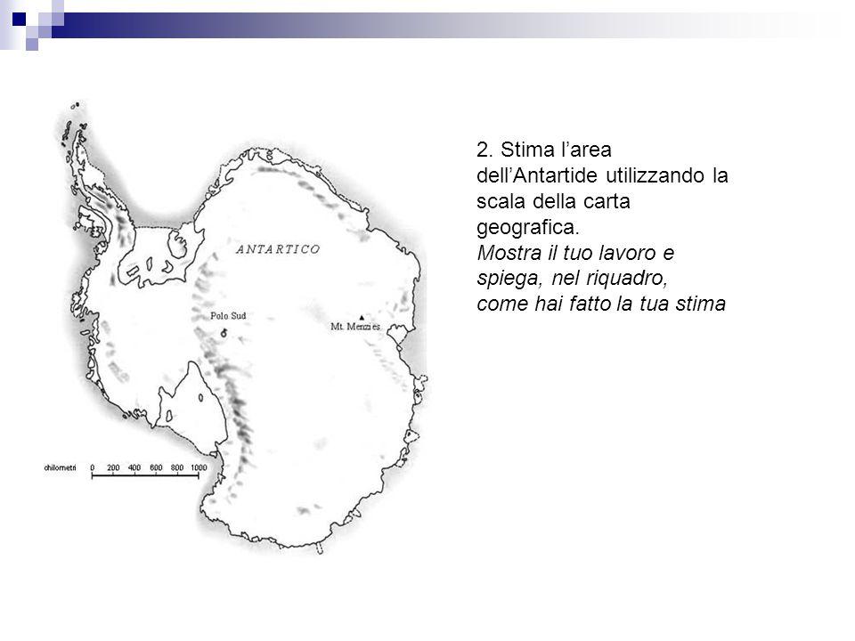 2. Stima l'area dell'Antartide utilizzando la scala della carta geografica. Mostra il tuo lavoro e spiega, nel riquadro, come hai fatto la tua stima
