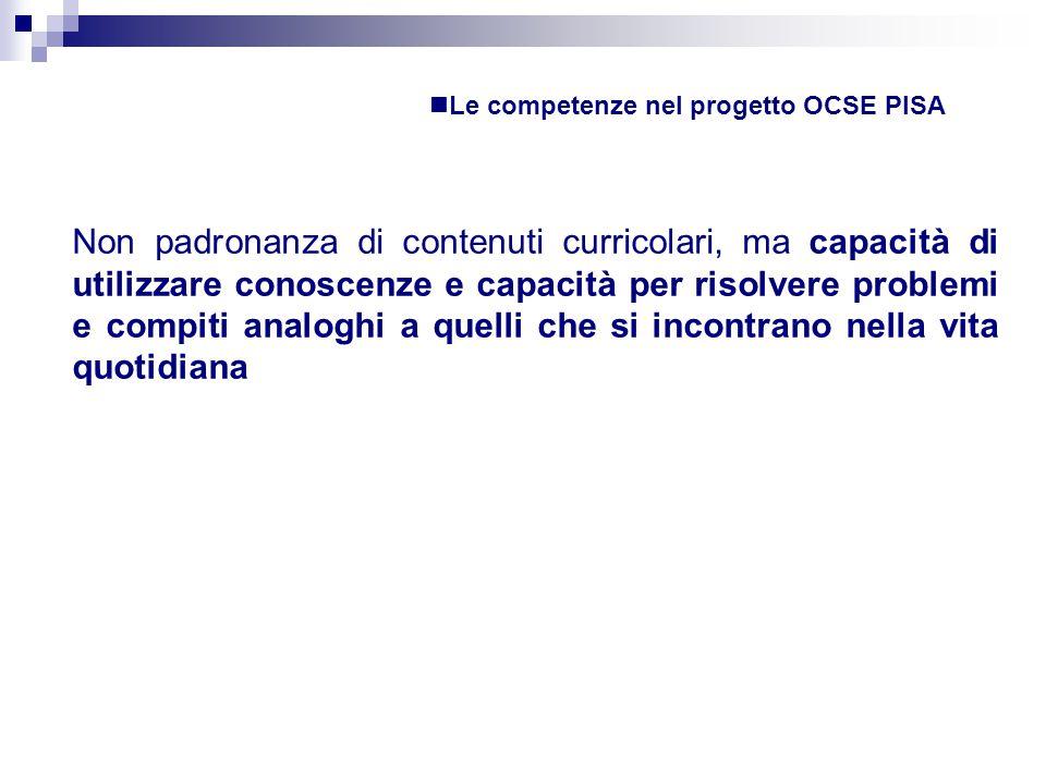 Le competenze nel progetto OCSE PISA Non padronanza di contenuti curricolari, ma capacità di utilizzare conoscenze e capacità per risolvere problemi e