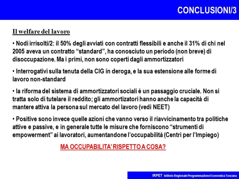 CONCLUSIONI/3 IRPET Istituto Regionale Programmazione Economica Toscana Il welfare del lavoro Nodi irrisolti/2: il 50% degli avviati con contratti flessibili e anche il 31% di chi nel 2005 aveva un contratto standard , ha conosciuto un periodo (non breve) di disoccupazione.