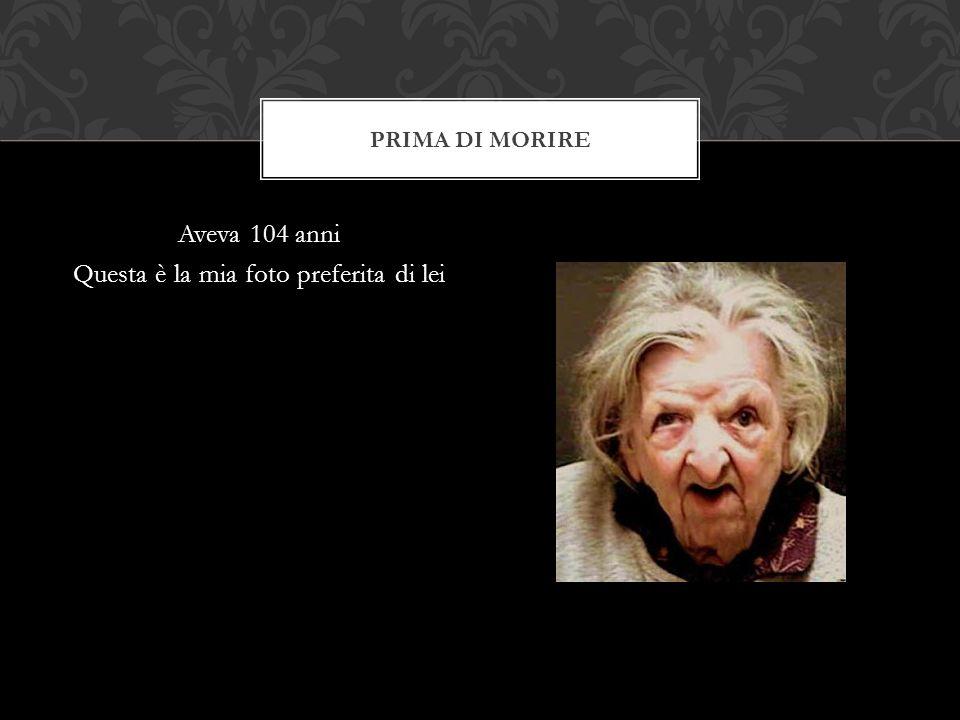 Aveva 104 anni Questa è la mia foto preferita di lei PRIMA DI MORIRE