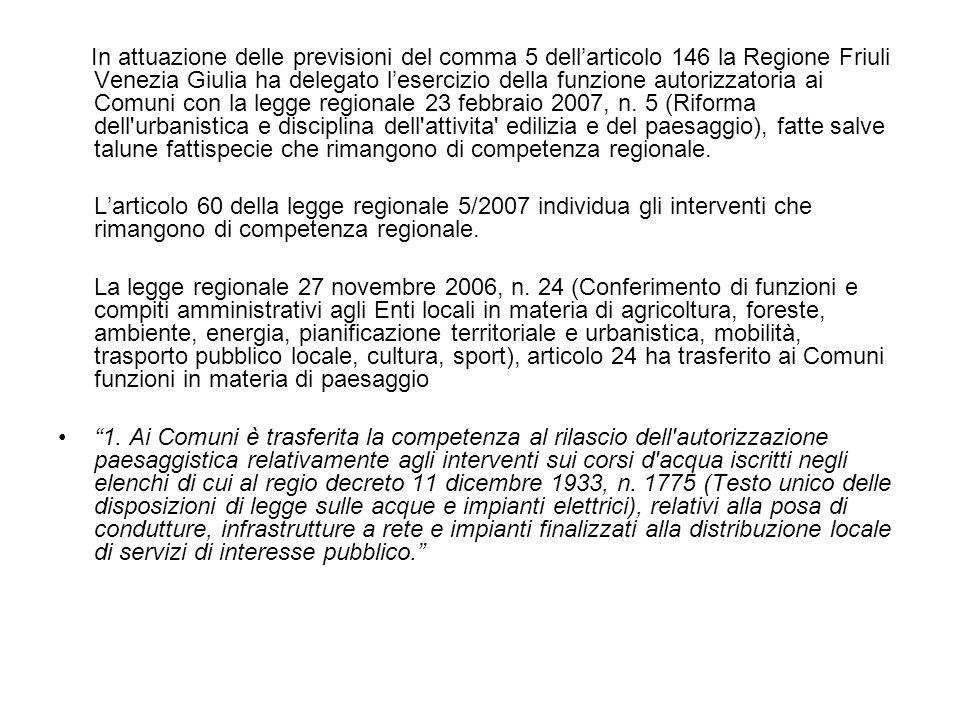 In attuazione delle previsioni del comma 5 dell'articolo 146 la Regione Friuli Venezia Giulia ha delegato l'esercizio della funzione autorizzatoria ai Comuni con la legge regionale 23 febbraio 2007, n.
