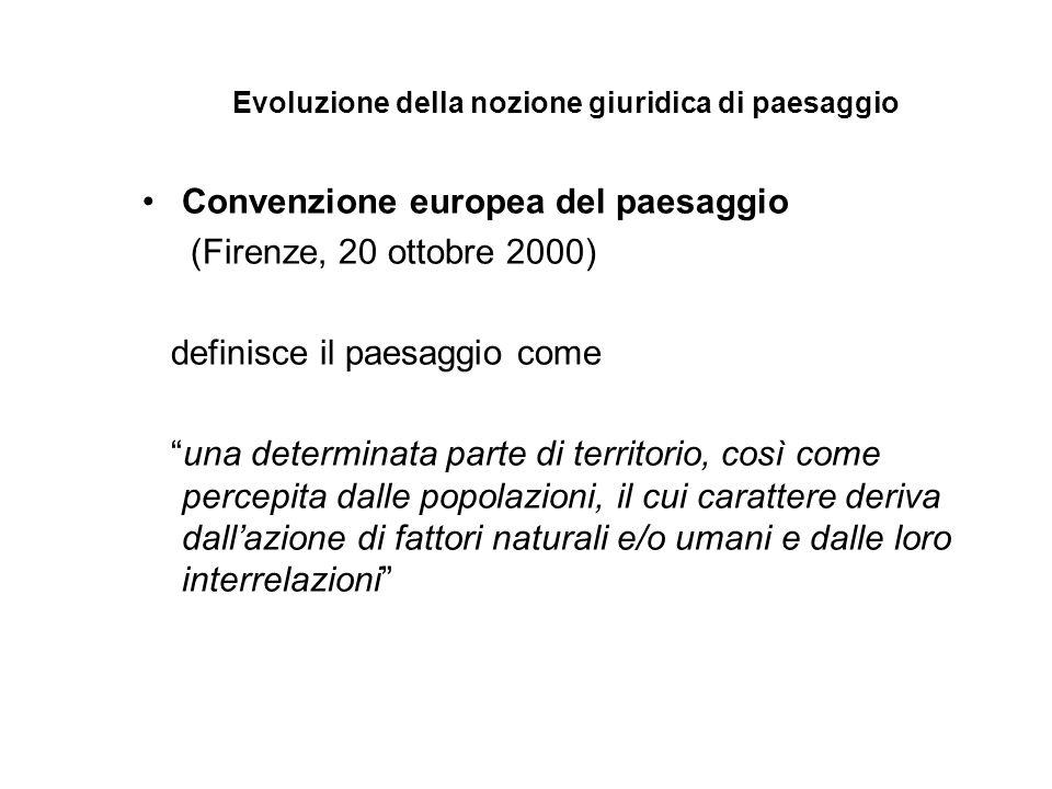 Evoluzione della nozione giuridica di paesaggio Convenzione europea del paesaggio (Firenze, 20 ottobre 2000) definisce il paesaggio come una determinata parte di territorio, così come percepita dalle popolazioni, il cui carattere deriva dall'azione di fattori naturali e/o umani e dalle loro interrelazioni
