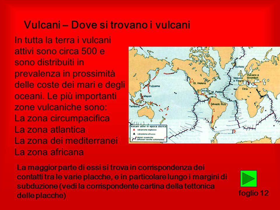 Vulcani – Dove si trovano i vulcani foglio 12 In tutta la terra i vulcani attivi sono circa 500 e sono distribuiti in prevalenza in prossimità delle coste dei mari e degli oceani.
