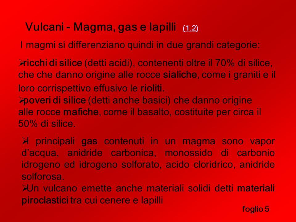 Vulcani - Magma, gas e lapilli (1.2) (1.2) foglio 5 I magmi si differenziano quindi in due grandi categorie:  poveri di silice (detti anche basici) che danno origine alle rocce mafiche, come il basalto, costituite per circa il 50% di silice.