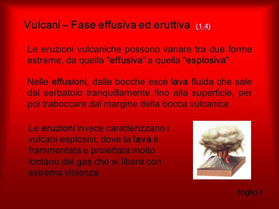 Vulcani – Fase effusiva ed eruttiva (1.4) (1.4) foglio 7 Le eruzioni vulcaniche possono variare tra due forme estreme, da quella effusiva a quella esplosiva .