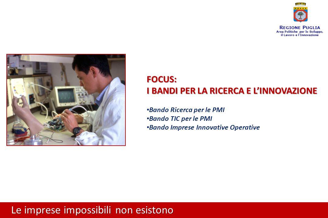 Le imprese impossibili non esistono R EGIONE P UGLIA Area Politiche per lo Sviluppo, il Lavoro e l ' Innovazione FOCUS: I BANDI PER LA RICERCA E L'INNOVAZIONE Bando Ricerca per le PMI Bando TIC per le PMI Bando Imprese Innovative Operative