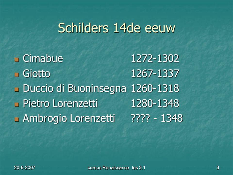 20-5-2007cursus Renaissance les 3.13 Schilders 14de eeuw Cimabue1272-1302 Cimabue1272-1302 Giotto1267-1337 Giotto1267-1337 Duccio di Buoninsegna1260-1318 Duccio di Buoninsegna1260-1318 Pietro Lorenzetti1280-1348 Pietro Lorenzetti1280-1348 Ambrogio Lorenzetti .