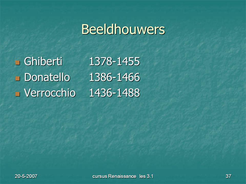 20-5-2007cursus Renaissance les 3.137 Beeldhouwers Ghiberti1378-1455 Ghiberti1378-1455 Donatello1386-1466 Donatello1386-1466 Verrocchio1436-1488 Verrocchio1436-1488