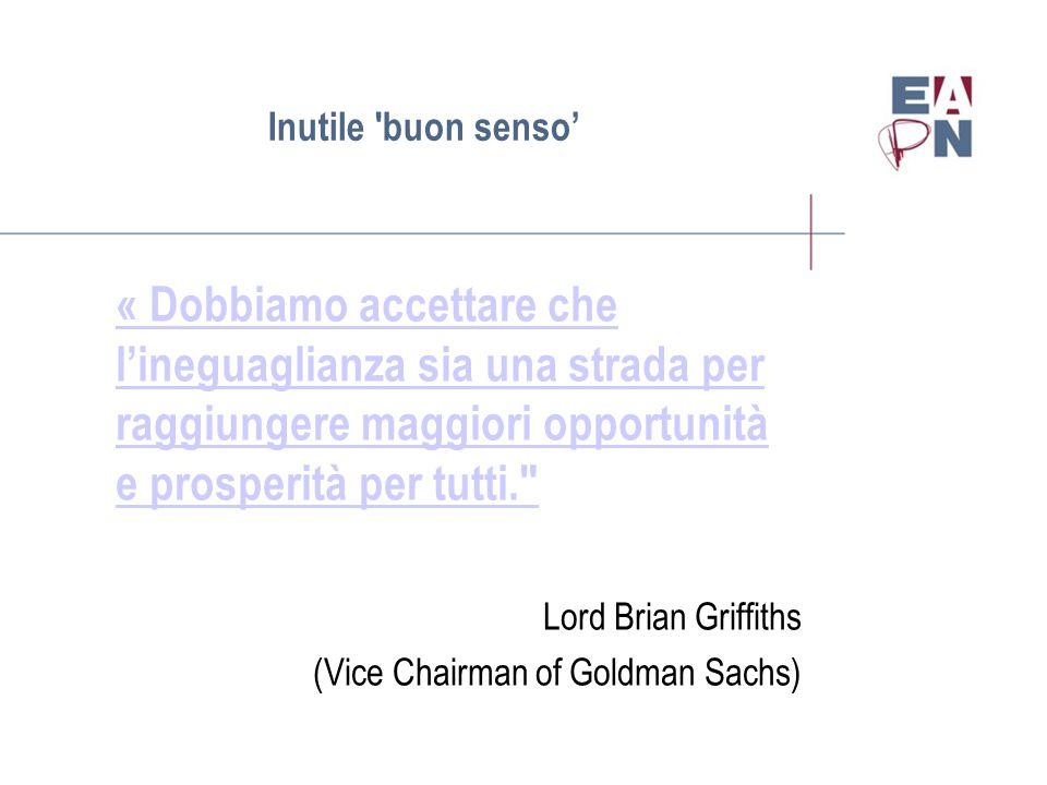 Inutile buon senso' « Dobbiamo accettare che l'ineguaglianza sia una strada per raggiungere maggiori opportunità e prosperità per tutti. Lord Brian Griffiths (Vice Chairman of Goldman Sachs)