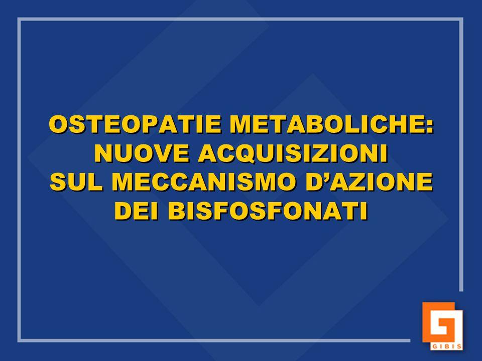 OSTEOPATIE METABOLICHE: NUOVE ACQUISIZIONI SUL MECCANISMO D'AZIONE DEI BISFOSFONATI