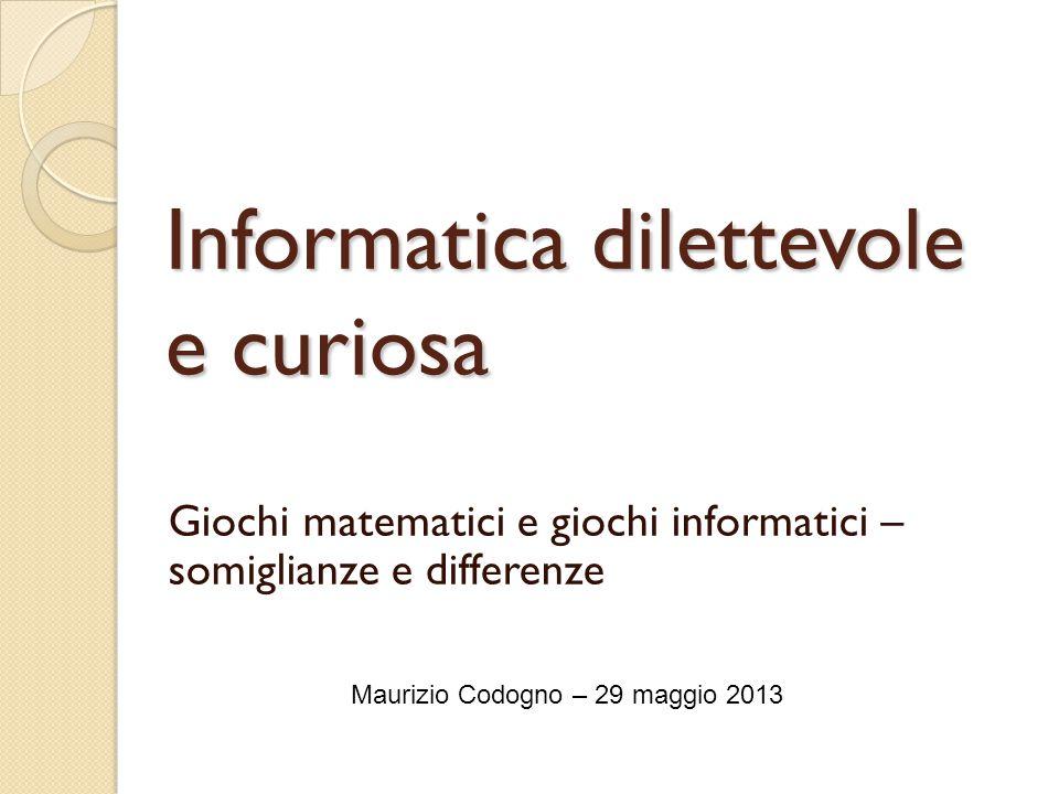 Informatica dilettevole e curiosa Giochi matematici e giochi informatici – somiglianze e differenze Maurizio Codogno – 29 maggio 2013