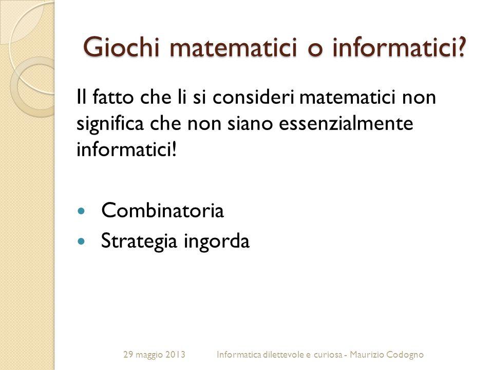 29 maggio 2013Informatica dilettevole e curiosa - Maurizio Codogno Giochi matematici o informatici? Il fatto che li si consideri matematici non signif