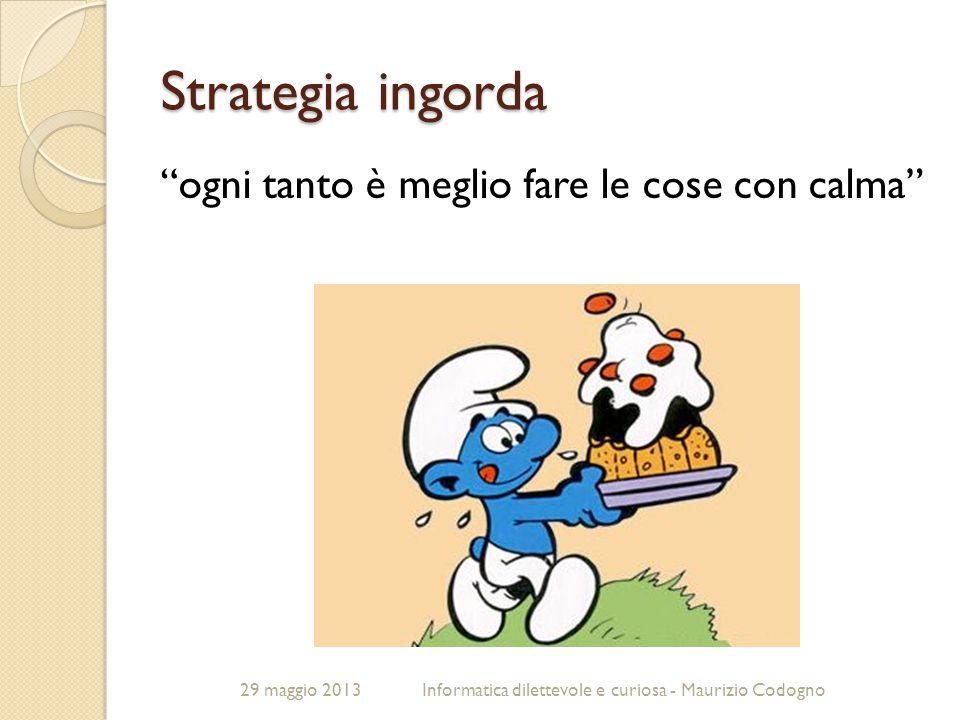 """29 maggio 2013Informatica dilettevole e curiosa - Maurizio Codogno Strategia ingorda """"ogni tanto è meglio fare le cose con calma"""""""